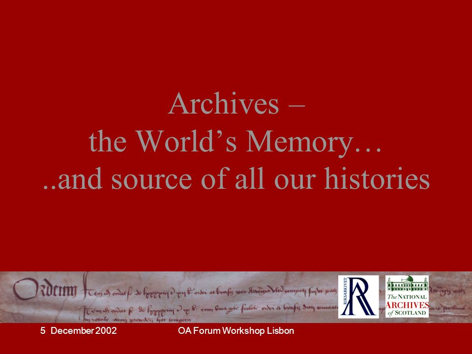 5 December 2002OA Forum Workshop Lisbon Archives – the Worlds Memory…..and source of all our histories
