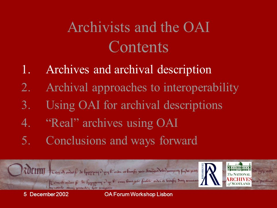 5 December 2002OA Forum Workshop Lisbon OAI and archival description The disadvantages: – conflict with archival hierarchies – loss of contextual information – descriptions less clear, may become misleading – users disappointed that on-line access to record is not available