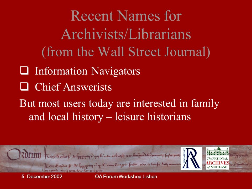 5 December 2002OA Forum Workshop Lisbon Recent Names for Archivists/Librarians (from the Wall Street Journal) Information Navigators Chief Answerists