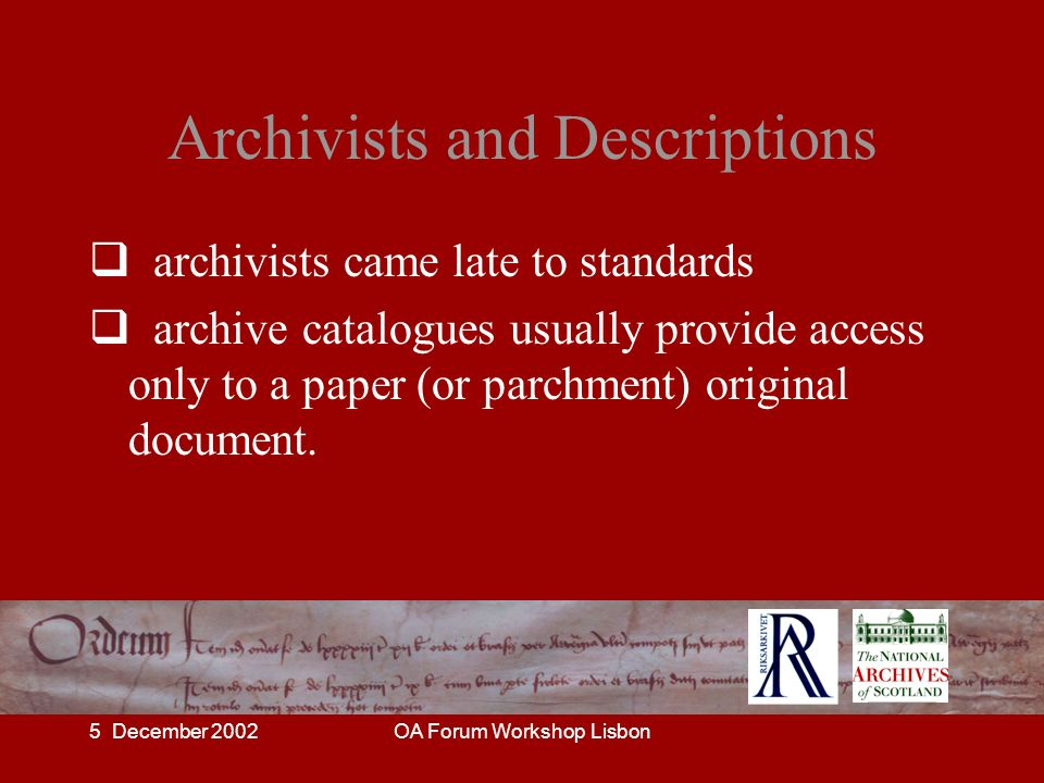 5 December 2002OA Forum Workshop Lisbon Archivists and Descriptions archivists came late to standards archive catalogues usually provide access only t