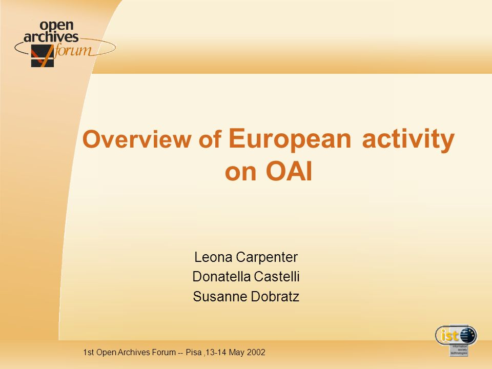 1st Open Archives Forum -- Pisa,13-14 May 2002 Overview of European activity on OAI Leona Carpenter Donatella Castelli Susanne Dobratz