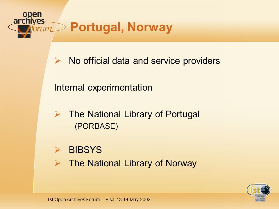 1st Open Archives Forum -- Pisa,13-14 May 2002 Portugal, Norway No official data and service providers Internal experimentation The National Library of Portugal (PORBASE) BIBSYS The National Library of Norway