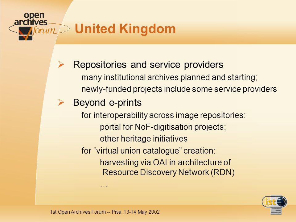 1st Open Archives Forum -- Pisa,13-14 May 2002 United Kingdom Repositories and service providers many institutional archives planned and starting; newly-funded projects include some service providers Beyond e-prints for interoperability across image repositories: portal for NoF-digitisation projects; other heritage initiatives for virtual union catalogue creation: harvesting via OAI in architecture of Resource Discovery Network (RDN) …