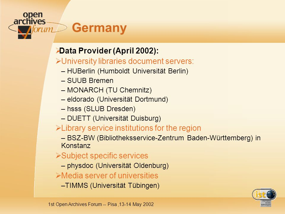 1st Open Archives Forum -- Pisa,13-14 May 2002 Germany Data Provider (April 2002): University libraries document servers: – HUBerlin (Humboldt Univers