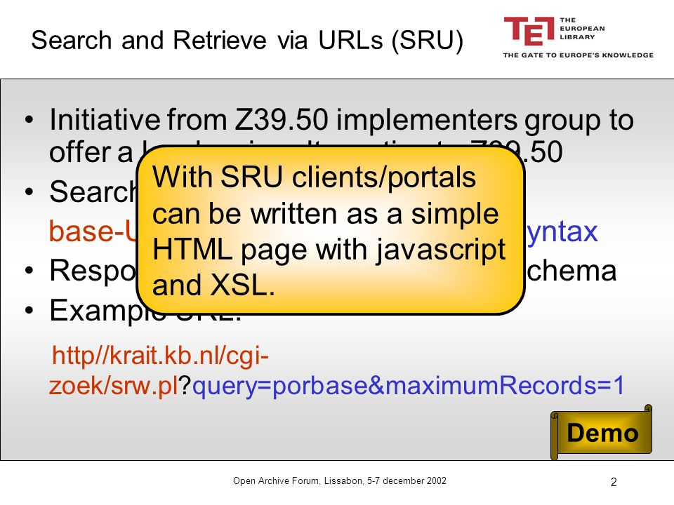 Open Archive Forum, Lissabon, 5-7 december 2002 2 Search and Retrieve via URLs (SRU) Initiative from Z39.50 implementers group to offer a low barrier alternative to Z39.50 Searching via: base-URL .
