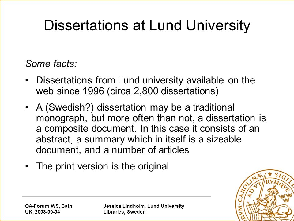 OA-Forum WS, Bath, UK, Jessica Lindholm, Lund University Libraries, Sweden Dissertations at Lund University Some facts: Dissertations from Lund university available on the web since 1996 (circa 2,800 dissertations) A (Swedish ) dissertation may be a traditional monograph, but more often than not, a dissertation is a composite document.
