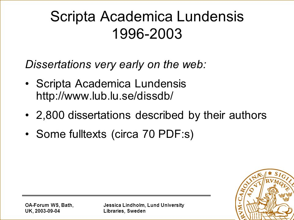 OA-Forum WS, Bath, UK, 2003-09-04 Jessica Lindholm, Lund University Libraries, Sweden Scripta Academica Lundensis 1996-2003 Dissertations very early on the web: Scripta Academica Lundensis http://www.lub.lu.se/dissdb/ 2,800 dissertations described by their authors Some fulltexts (circa 70 PDF:s)