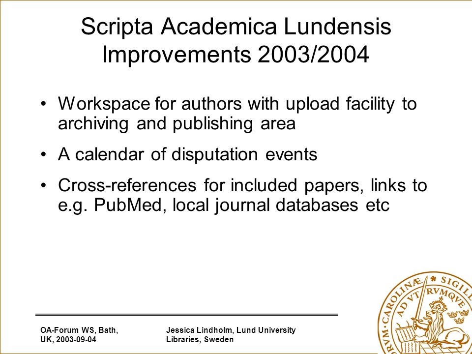 OA-Forum WS, Bath, UK, 2003-09-04 Jessica Lindholm, Lund University Libraries, Sweden Scripta Academica Lundensis Improvements 2003/2004 Workspace for authors with upload facility to archiving and publishing area A calendar of disputation events Cross-references for included papers, links to e.g.