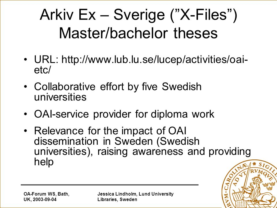 OA-Forum WS, Bath, UK, Jessica Lindholm, Lund University Libraries, Sweden Arkiv Ex – Sverige (X-Files) Master/bachelor theses URL:   etc/ Collaborative effort by five Swedish universities OAI-service provider for diploma work Relevance for the impact of OAI dissemination in Sweden (Swedish universities), raising awareness and providing help