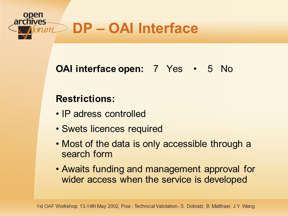 1st OAF Workshop: 13-14th May 2002, Pisa - Technical Validation - S. Dobratz, B. Matthaei, J.Y. Wang DP – OAI Interface OAI interface open: 7 Yes 5 No