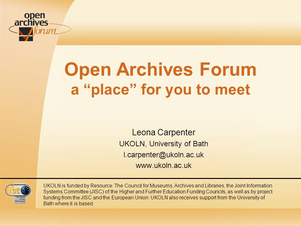 Open Archives Forum a place for you to meet Leona Carpenter UKOLN, University of Bath l.carpenter@ukoln.ac.uk www.ukoln.ac.uk UKOLN is funded by Resource: The Council for Museums, Archives and Libraries, the Joint Information Systems Committee (JISC) of the Higher and Further Education Funding Councils, as well as by project funding from the JISC and the European Union.