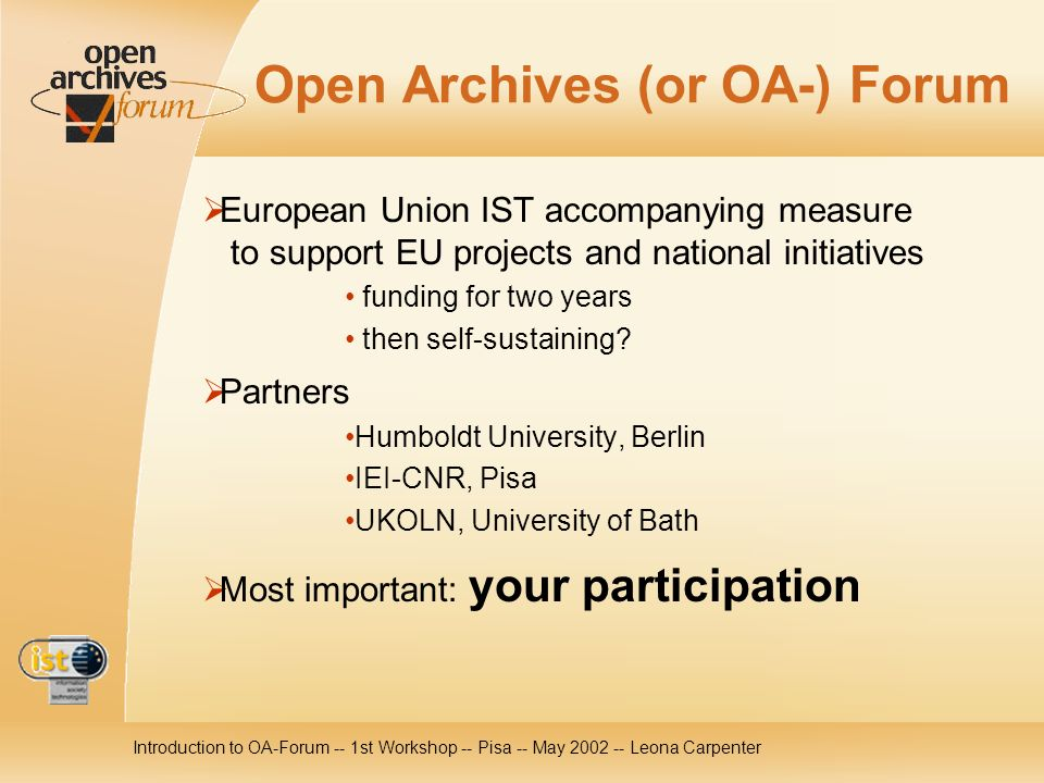 Introduction to OA-Forum -- 1st Workshop -- Pisa -- May 2002 -- Leona Carpenter Open Archives (or OA-) Forum European Union IST accompanying measure to support EU projects and national initiatives funding for two years then self-sustaining.