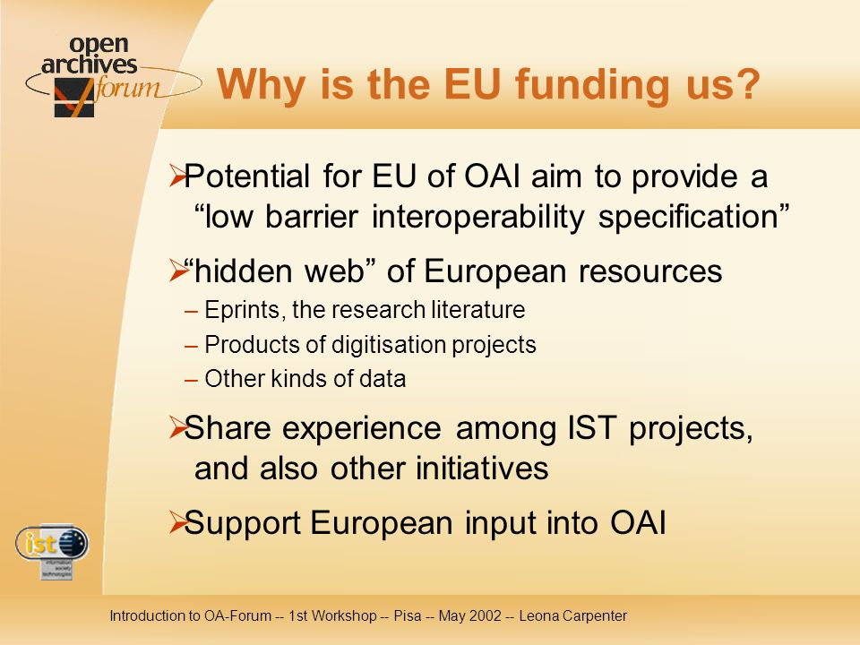 Introduction to OA-Forum -- 1st Workshop -- Pisa -- May 2002 -- Leona Carpenter Why is the EU funding us.