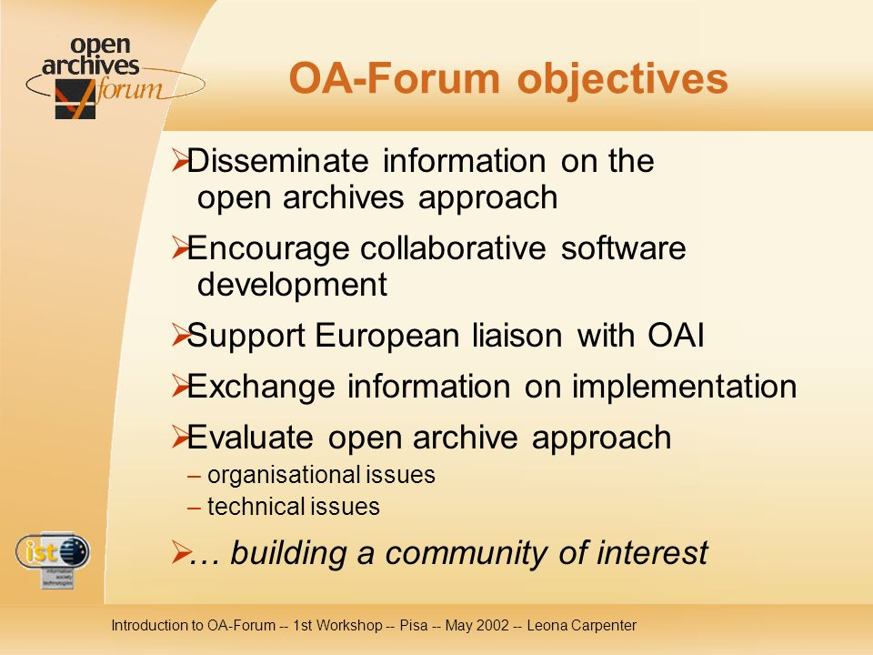 Introduction to OA-Forum -- 1st Workshop -- Pisa -- May 2002 -- Leona Carpenter OA-Forum objectives Disseminate information on the open archives approach Encourage collaborative software development Support European liaison with OAI Exchange information on implementation Evaluate open archive approach – organisational issues – technical issues … building a community of interest