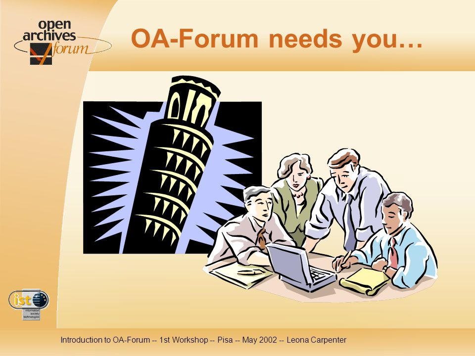 Introduction to OA-Forum -- 1st Workshop -- Pisa -- May 2002 -- Leona Carpenter OA-Forum needs you…