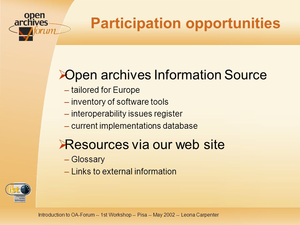 Introduction to OA-Forum -- 1st Workshop -- Pisa -- May 2002 -- Leona Carpenter Participation opportunities Open archives Information Source – tailored for Europe – inventory of software tools – interoperability issues register – current implementations database Resources via our web site – Glossary – Links to external information