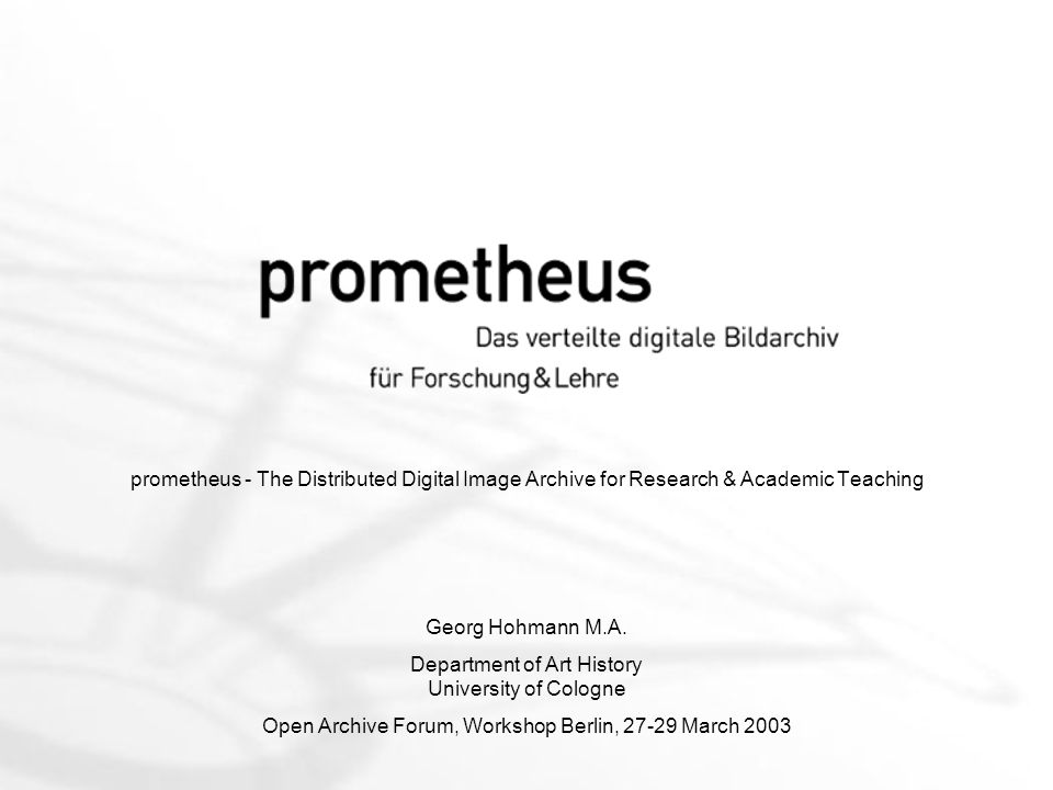 prometheus - The Distributed Digital Image Archive for Research & Academic Teaching Georg Hohmann M.A.