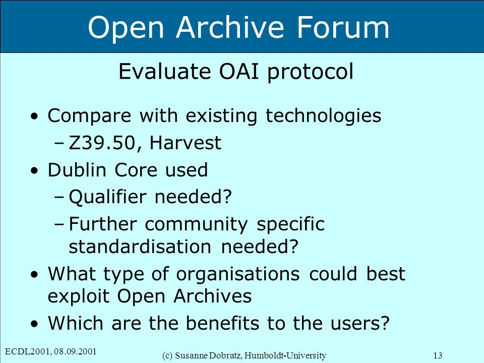 Open Archive Forum ECDL2001, 08.09.2001 (c) Susanne Dobratz, Humboldt-University13 Evaluate OAI protocol Compare with existing technologies –Z39.50, Harvest Dublin Core used –Qualifier needed.