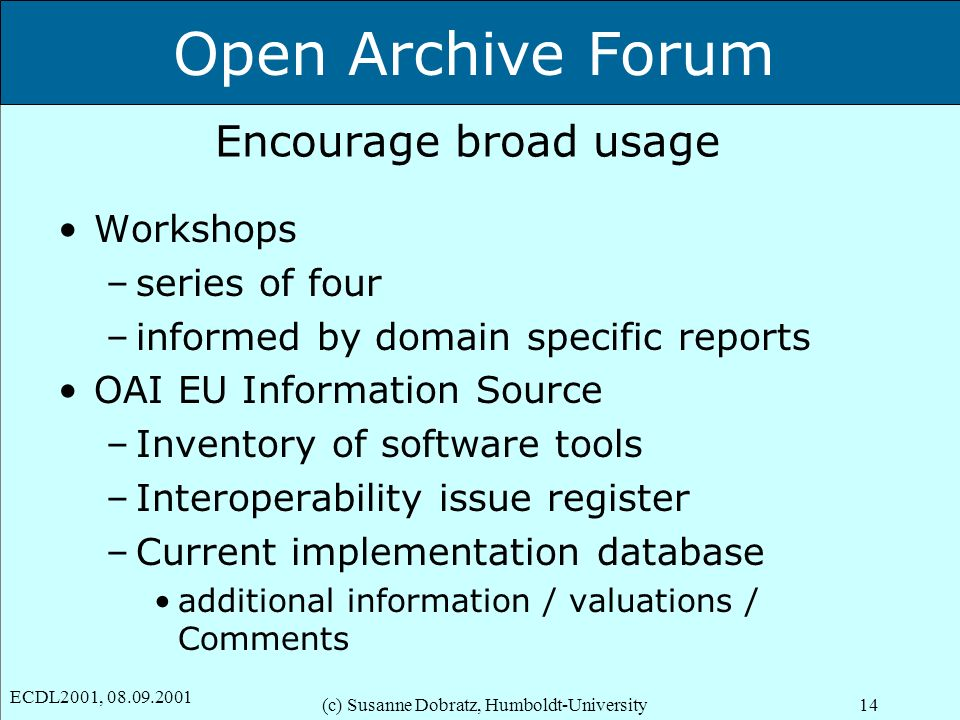 Open Archive Forum ECDL2001, 08.09.2001 (c) Susanne Dobratz, Humboldt-University14 Encourage broad usage Workshops –series of four –informed by domain