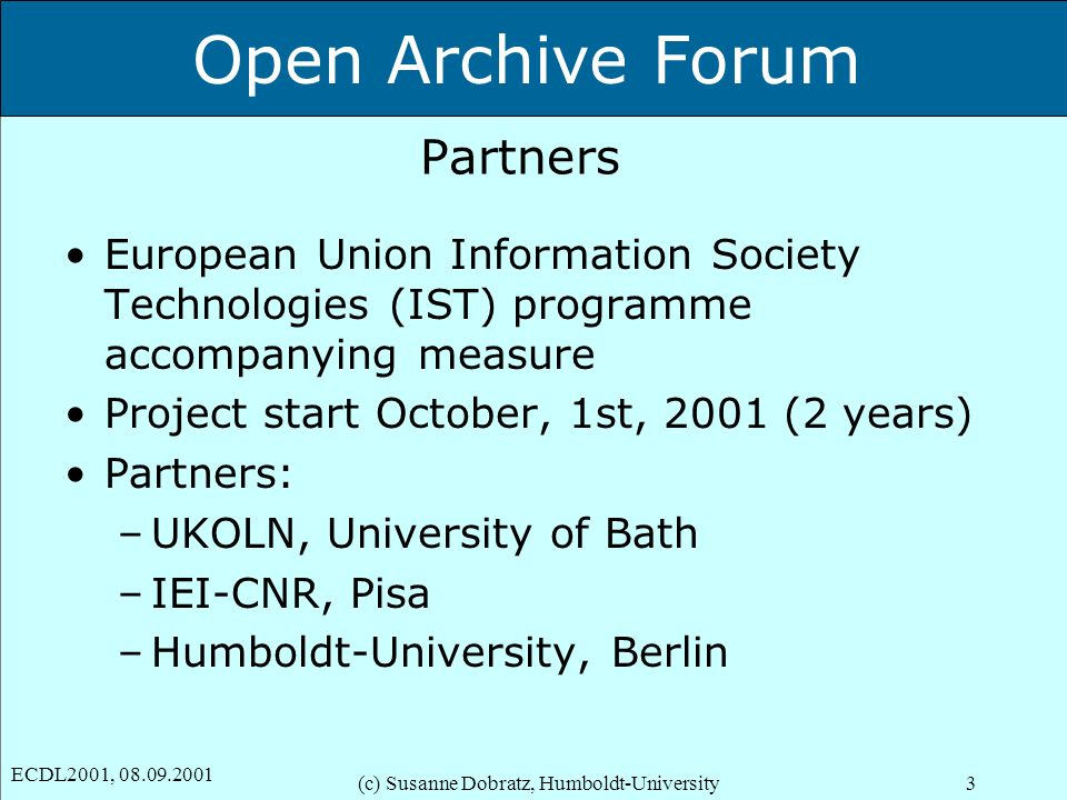 Open Archive Forum ECDL2001, 08.09.2001 (c) Susanne Dobratz, Humboldt-University3 Partners European Union Information Society Technologies (IST) progr
