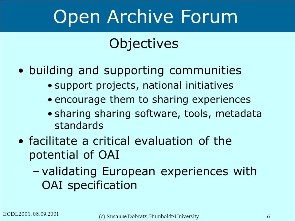 Open Archive Forum ECDL2001, 08.09.2001 (c) Susanne Dobratz, Humboldt-University6 Objectives building and supporting communities support projects, nat