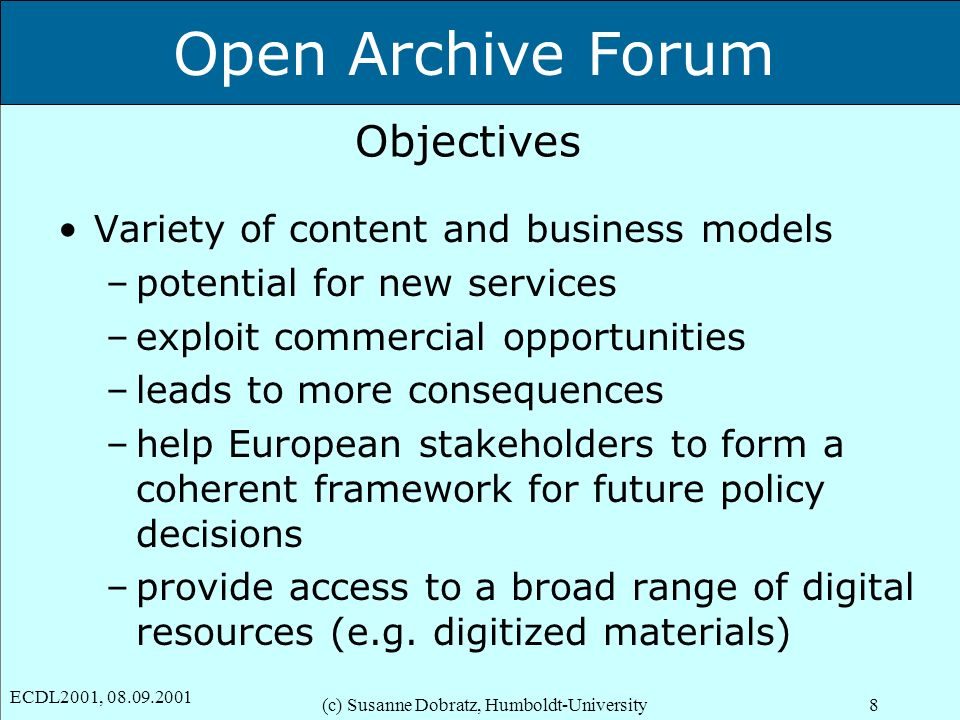 Open Archive Forum ECDL2001, 08.09.2001 (c) Susanne Dobratz, Humboldt-University8 Objectives Variety of content and business models –potential for new services –exploit commercial opportunities –leads to more consequences –help European stakeholders to form a coherent framework for future policy decisions –provide access to a broad range of digital resources (e.g.