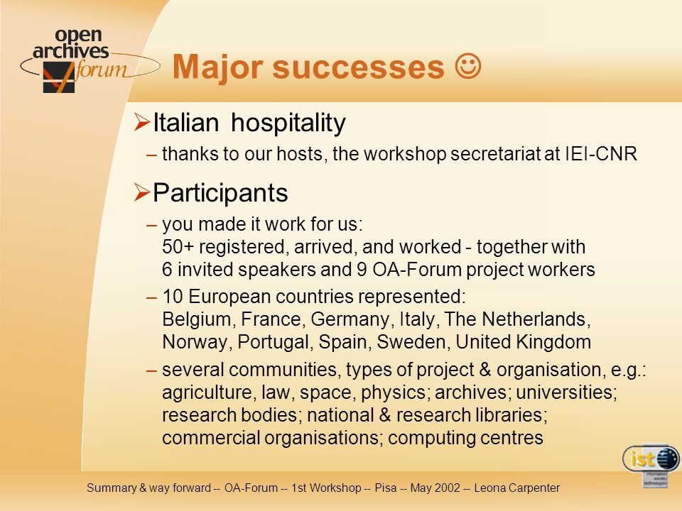 Summary & way forward -- OA-Forum -- 1st Workshop -- Pisa -- May Leona Carpenter Major successes Italian hospitality – thanks to our hosts, the workshop secretariat at IEI-CNR Participants – you made it work for us: 50+ registered, arrived, and worked - together with 6 invited speakers and 9 OA-Forum project workers – 10 European countries represented: Belgium, France, Germany, Italy, The Netherlands, Norway, Portugal, Spain, Sweden, United Kingdom – several communities, types of project & organisation, e.g.: agriculture, law, space, physics; archives; universities; research bodies; national & research libraries; commercial organisations; computing centres