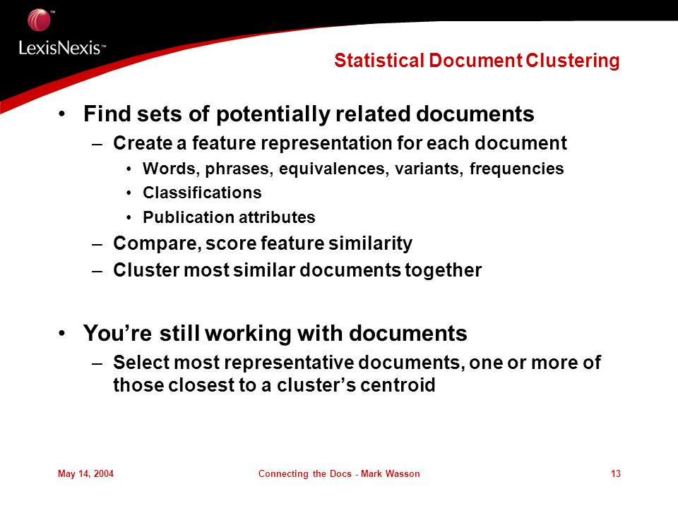 May 14, 2004Connecting the Docs - Mark Wasson13 Statistical Document Clustering Find sets of potentially related documents –Create a feature representation for each document Words, phrases, equivalences, variants, frequencies Classifications Publication attributes –Compare, score feature similarity –Cluster most similar documents together Youre still working with documents –Select most representative documents, one or more of those closest to a clusters centroid
