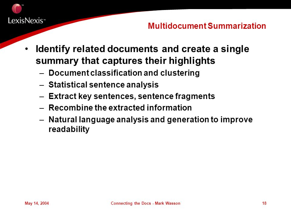 May 14, 2004Connecting the Docs - Mark Wasson18 Multidocument Summarization Identify related documents and create a single summary that captures their highlights –Document classification and clustering –Statistical sentence analysis –Extract key sentences, sentence fragments –Recombine the extracted information –Natural language analysis and generation to improve readability