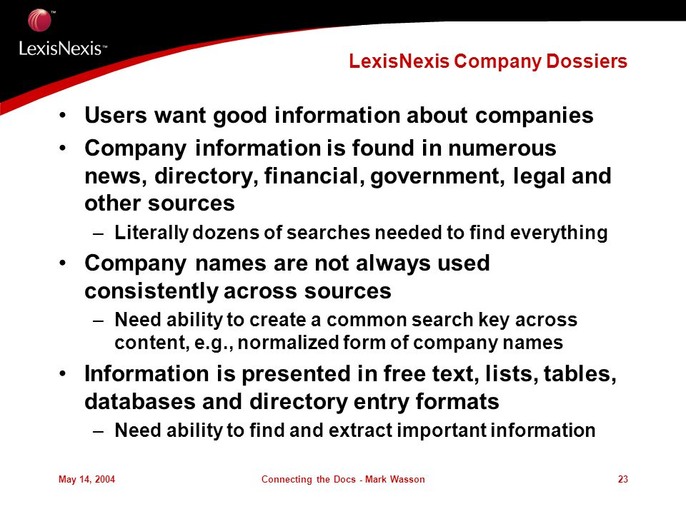 May 14, 2004Connecting the Docs - Mark Wasson23 LexisNexis Company Dossiers Users want good information about companies Company information is found in numerous news, directory, financial, government, legal and other sources –Literally dozens of searches needed to find everything Company names are not always used consistently across sources –Need ability to create a common search key across content, e.g., normalized form of company names Information is presented in free text, lists, tables, databases and directory entry formats –Need ability to find and extract important information