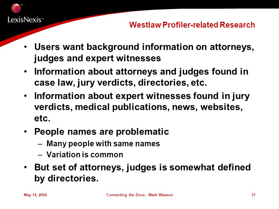May 14, 2004Connecting the Docs - Mark Wasson31 Westlaw Profiler-related Research Users want background information on attorneys, judges and expert witnesses Information about attorneys and judges found in case law, jury verdicts, directories, etc.