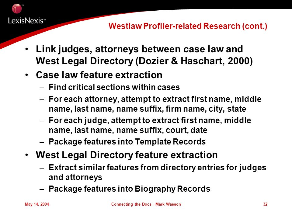 May 14, 2004Connecting the Docs - Mark Wasson32 Westlaw Profiler-related Research (cont.) Link judges, attorneys between case law and West Legal Directory (Dozier & Haschart, 2000) Case law feature extraction –Find critical sections within cases –For each attorney, attempt to extract first name, middle name, last name, name suffix, firm name, city, state –For each judge, attempt to extract first name, middle name, last name, name suffix, court, date –Package features into Template Records West Legal Directory feature extraction –Extract similar features from directory entries for judges and attorneys –Package features into Biography Records