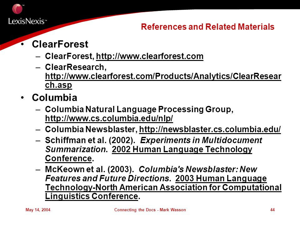 May 14, 2004Connecting the Docs - Mark Wasson44 References and Related Materials ClearForest –ClearForest, http://www.clearforest.com –ClearResearch, http://www.clearforest.com/Products/Analytics/ClearResear ch.asp Columbia –Columbia Natural Language Processing Group, http://www.cs.columbia.edu/nlp/ –Columbia Newsblaster, http://newsblaster.cs.columbia.edu/ –Schiffman et al.