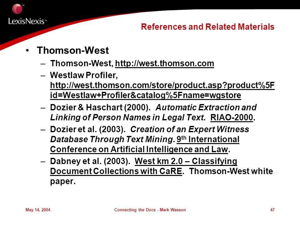 May 14, 2004Connecting the Docs - Mark Wasson47 References and Related Materials Thomson-West –Thomson-West, http://west.thomson.com –Westlaw Profiler, http://west.thomson.com/store/product.asp?product%5F id=Westlaw+Profiler&catalog%5Fname=wgstore –Dozier & Haschart (2000).