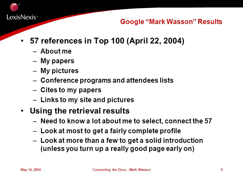 May 14, 2004Connecting the Docs - Mark Wasson9 Google Mark Wasson Results 57 references in Top 100 (April 22, 2004) –About me –My papers –My pictures –Conference programs and attendees lists –Cites to my papers –Links to my site and pictures Using the retrieval results –Need to know a lot about me to select, connect the 57 –Look at most to get a fairly complete profile –Look at more than a few to get a solid introduction (unless you turn up a really good page early on)