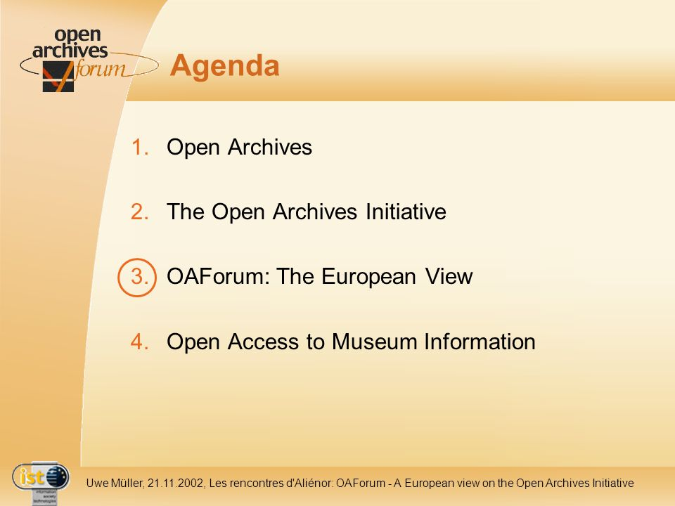 IST- 2001-320015 Uwe Müller, 21.11.2002, Les rencontres d Aliénor: OAForum - A European view on the Open Archives Initiative Agenda 1.Open Archives 2.The Open Archives Initiative 3.OAForum: The European View 4.Open Access to Museum Information