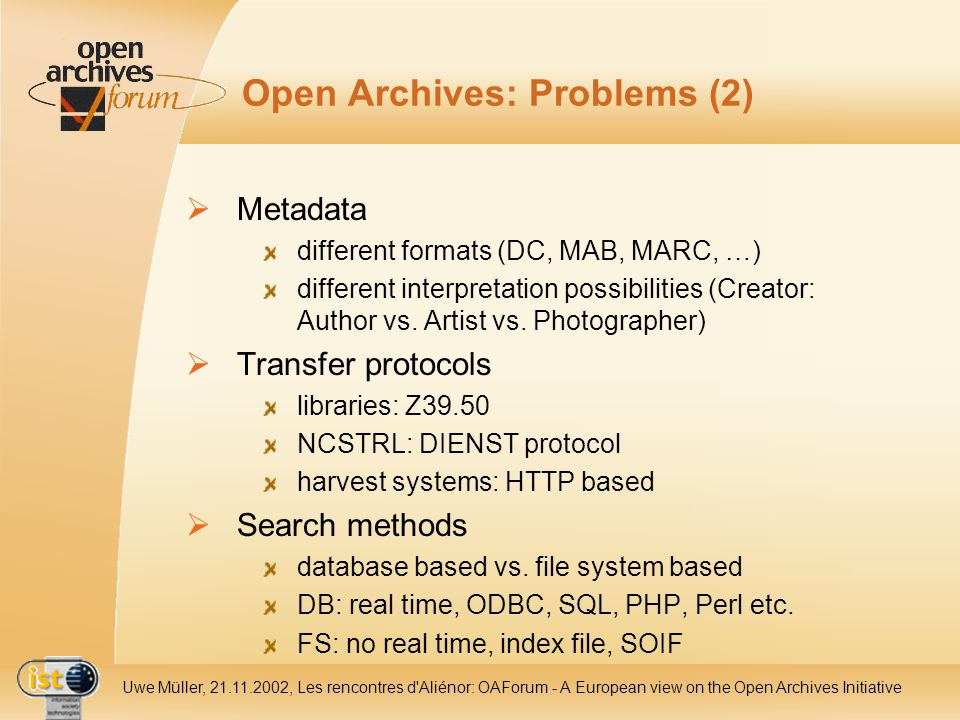 IST- 2001-320015 Uwe Müller, 21.11.2002, Les rencontres d Aliénor: OAForum - A European view on the Open Archives Initiative Open Archives: Problems (2) Metadata different formats (DC, MAB, MARC, …) different interpretation possibilities (Creator: Author vs.