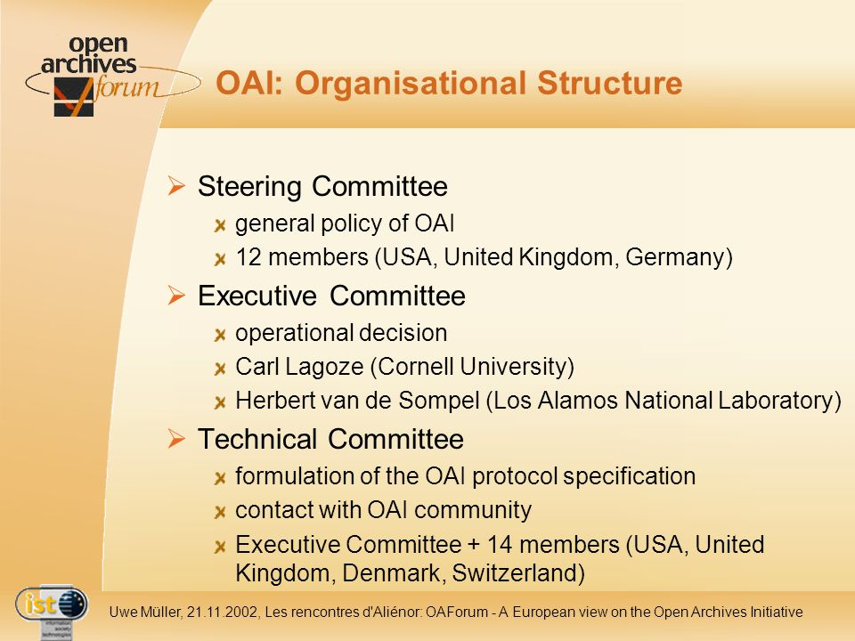 IST- 2001-320015 Uwe Müller, 21.11.2002, Les rencontres d Aliénor: OAForum - A European view on the Open Archives Initiative OAI: Organisational Structure Steering Committee general policy of OAI 12 members (USA, United Kingdom, Germany) Executive Committee operational decision Carl Lagoze (Cornell University) Herbert van de Sompel (Los Alamos National Laboratory) Technical Committee formulation of the OAI protocol specification contact with OAI community Executive Committee + 14 members (USA, United Kingdom, Denmark, Switzerland)