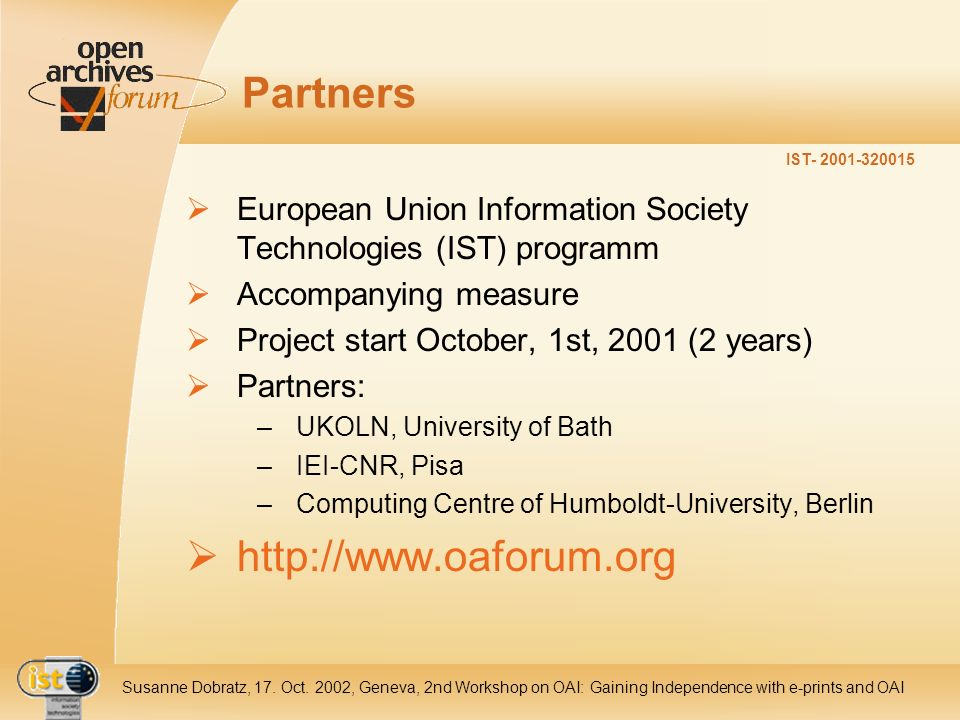 IST- 2001-320015 Susanne Dobratz, 17. Oct. 2002, Geneva, 2nd Workshop on OAI: Gaining Independence with e-prints and OAI Partners European Union Infor