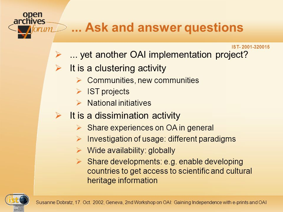 IST- 2001-320015 Susanne Dobratz, 17. Oct. 2002, Geneva, 2nd Workshop on OAI: Gaining Independence with e-prints and OAI... Ask and answer questions..