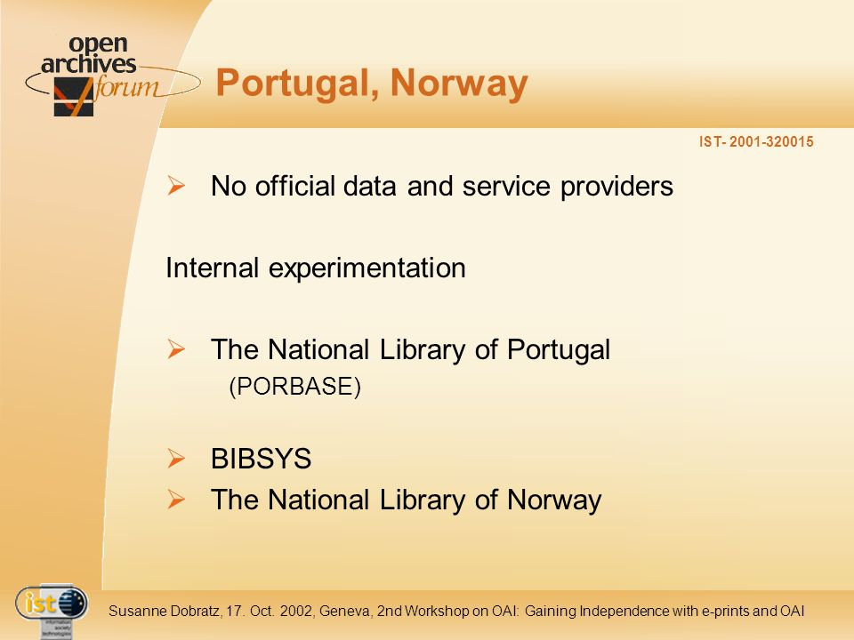 IST- 2001-320015 Susanne Dobratz, 17. Oct. 2002, Geneva, 2nd Workshop on OAI: Gaining Independence with e-prints and OAI Portugal, Norway No official