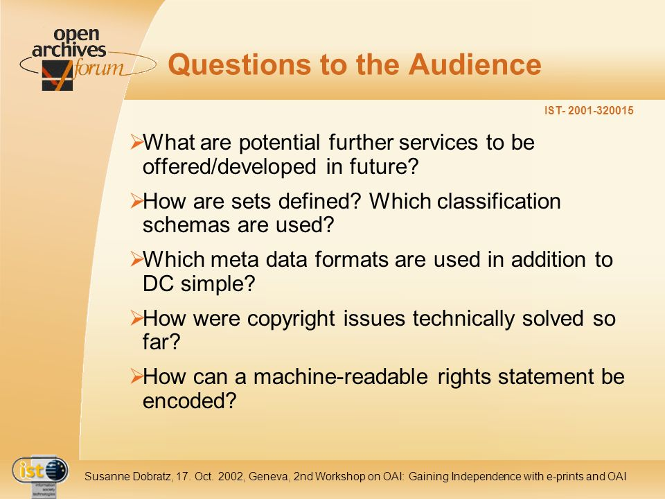 IST- 2001-320015 Susanne Dobratz, 17. Oct. 2002, Geneva, 2nd Workshop on OAI: Gaining Independence with e-prints and OAI Questions to the Audience Wha