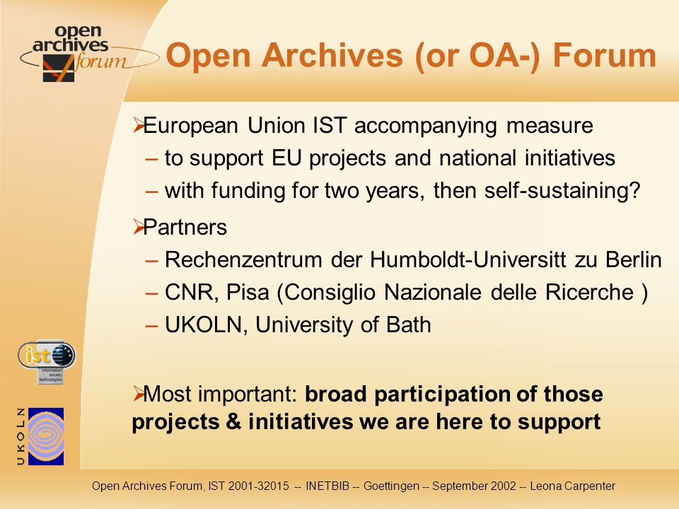 Open Archives Forum, IST 2001-32015 -- INETBIB -- Goettingen -- September 2002 -- Leona Carpenter Open Archives (or OA-) Forum European Union IST accompanying measure – to support EU projects and national initiatives – with funding for two years, then self-sustaining.