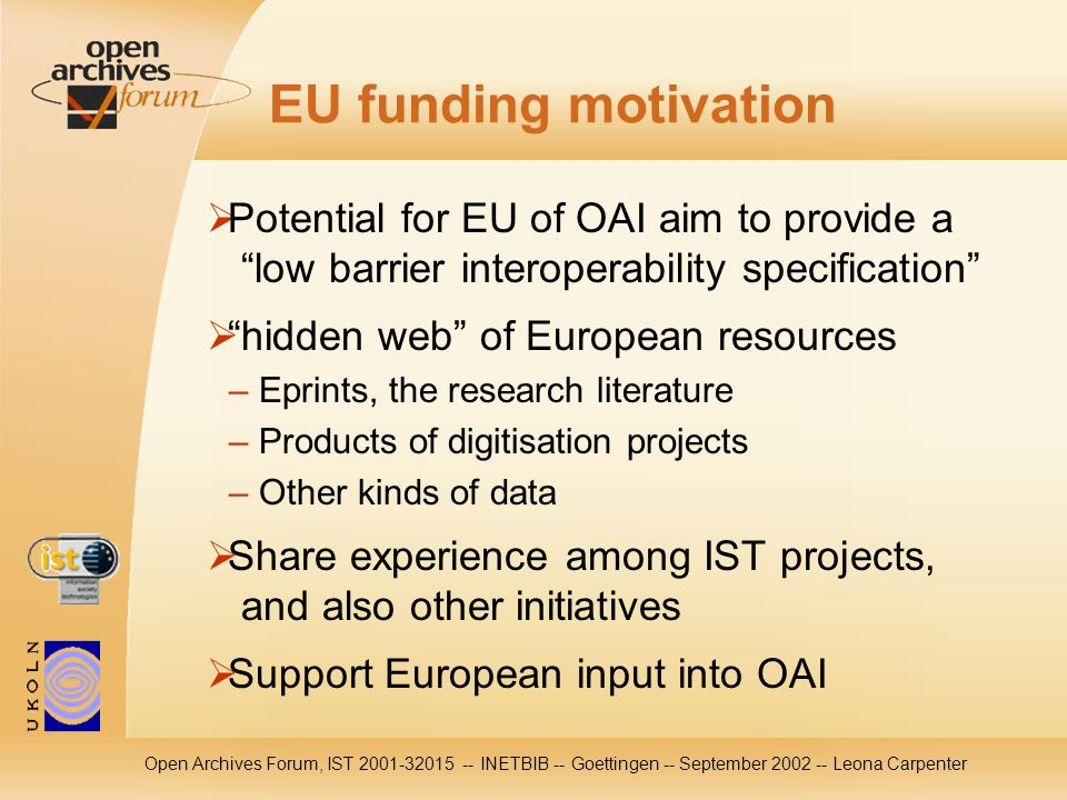 Open Archives Forum, IST 2001-32015 -- INETBIB -- Goettingen -- September 2002 -- Leona Carpenter EU funding motivation Potential for EU of OAI aim to provide a low barrier interoperability specification hidden web of European resources – Eprints, the research literature – Products of digitisation projects – Other kinds of data Share experience among IST projects, and also other initiatives Support European input into OAI