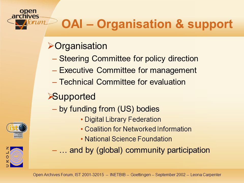 Open Archives Forum, IST 2001-32015 -- INETBIB -- Goettingen -- September 2002 -- Leona Carpenter OAI – Organisation & support Organisation – Steering Committee for policy direction – Executive Committee for management – Technical Committee for evaluation Supported – by funding from (US) bodies Digital Library Federation Coalition for Networked Information National Science Foundation – … and by (global) community participation