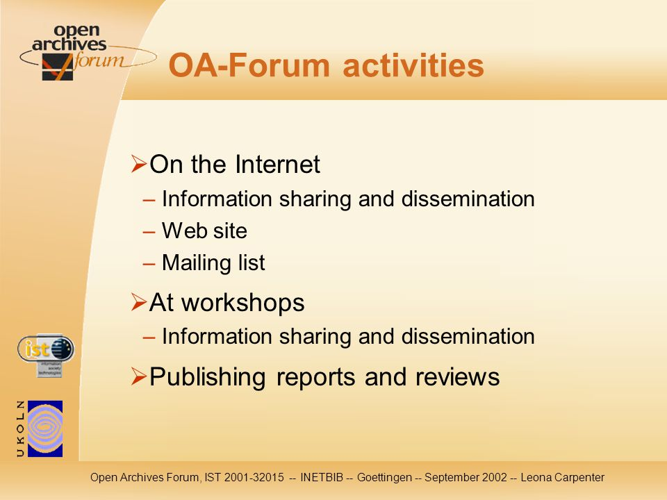 Open Archives Forum, IST 2001-32015 -- INETBIB -- Goettingen -- September 2002 -- Leona Carpenter OA-Forum activities On the Internet – Information sh