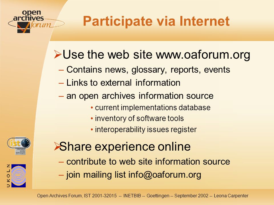Open Archives Forum, IST 2001-32015 -- INETBIB -- Goettingen -- September 2002 -- Leona Carpenter Participate via Internet Use the web site www.oaforum.org – Contains news, glossary, reports, events – Links to external information – an open archives information source current implementations database inventory of software tools interoperability issues register Share experience online – contribute to web site information source – join mailing list info@oaforum.org