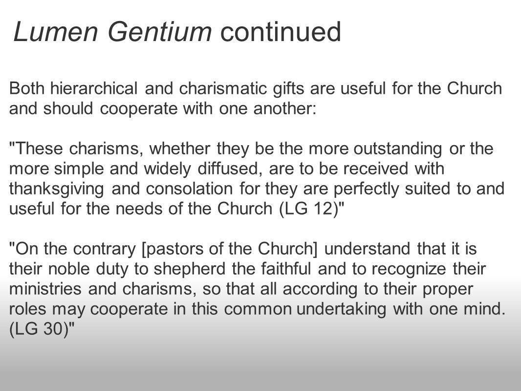 Lumen Gentium continued Both hierarchical and charismatic gifts are useful for the Church and should cooperate with one another: These charisms, whether they be the more outstanding or the more simple and widely diffused, are to be received with thanksgiving and consolation for they are perfectly suited to and useful for the needs of the Church (LG 12) On the contrary [pastors of the Church] understand that it is their noble duty to shepherd the faithful and to recognize their ministries and charisms, so that all according to their proper roles may cooperate in this common undertaking with one mind.