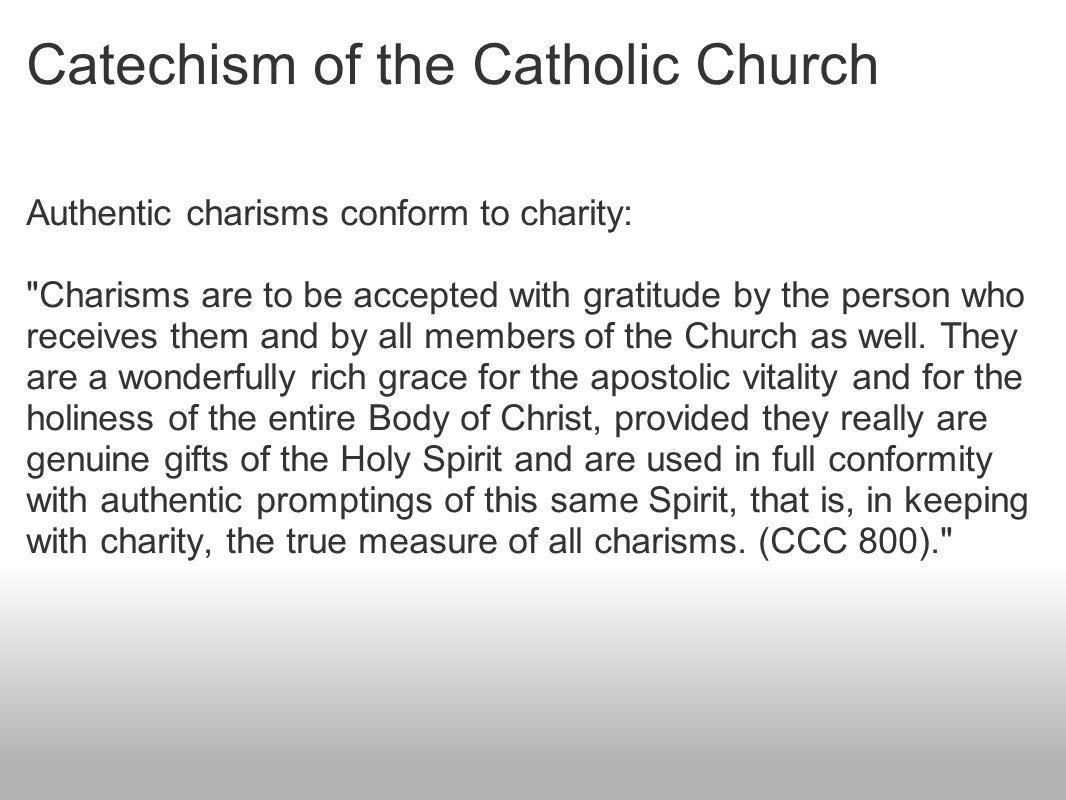 Catechism of the Catholic Church Authentic charisms conform to charity: Charisms are to be accepted with gratitude by the person who receives them and by all members of the Church as well.