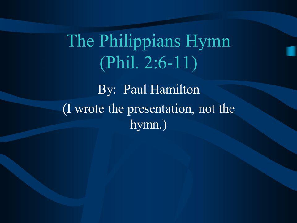 The Philippians Hymn (Phil. 2:6-11) By: Paul Hamilton (I wrote the presentation, not the hymn.)